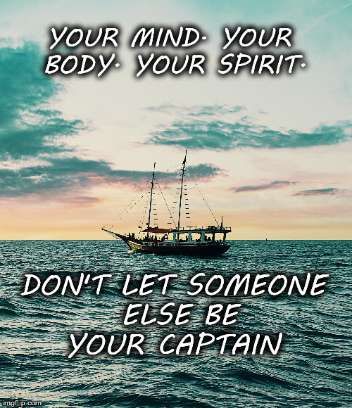 Mind, Body, and Spirit | YOUR MIND. YOUR BODY. YOUR SPIRIT. DON'T LET SOMEONE ELSE BE YOUR CAPTAIN | image tagged in motivation,focus,be yourself,inspirational quote,life,goals | made w/ Imgflip meme maker