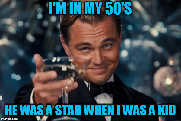 Leonardo Dicaprio Cheers Meme | I'M IN MY 50'S HE WAS A STAR WHEN I WAS A KID | image tagged in memes,leonardo dicaprio cheers | made w/ Imgflip meme maker