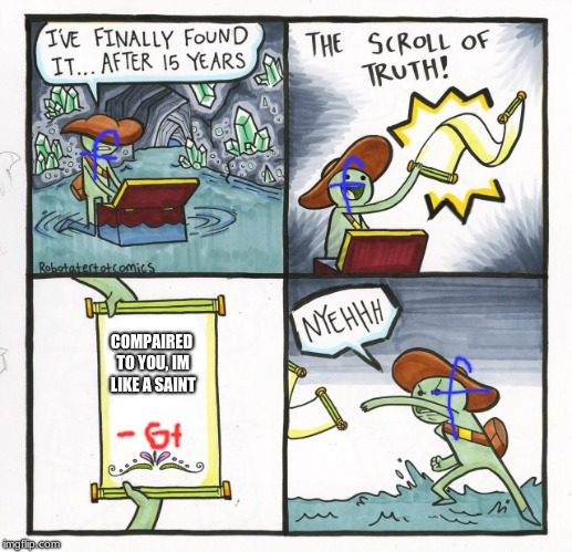 oh the irony | COMPAIRED TO YOU, IM LIKE A SAINT | image tagged in memes,the scroll of truth | made w/ Imgflip meme maker