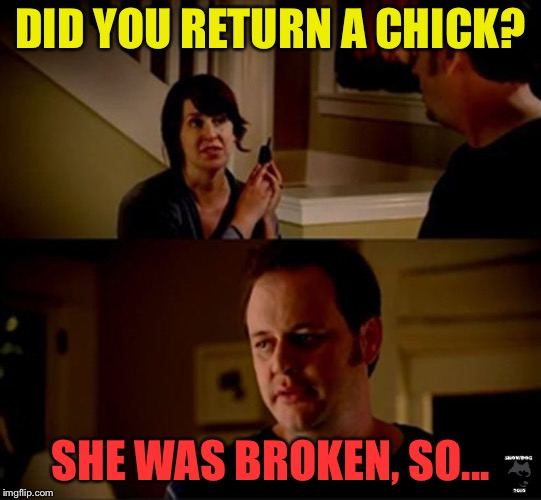 DID YOU RETURN A CHICK? SHE WAS BROKEN, SO... | made w/ Imgflip meme maker