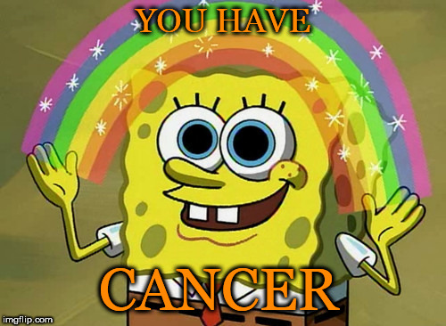 Imagination Spongebob Meme | YOU HAVE CANCER | image tagged in memes,imagination spongebob | made w/ Imgflip meme maker