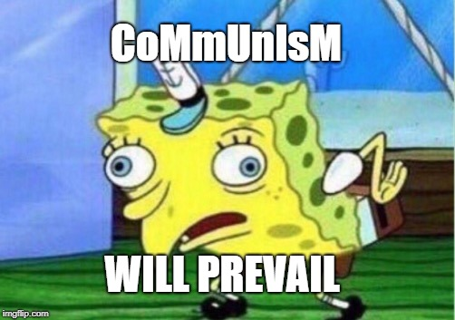 Mocking Spongebob Meme | CoMmUnIsM WILL PREVAIL | image tagged in memes,mocking spongebob | made w/ Imgflip meme maker