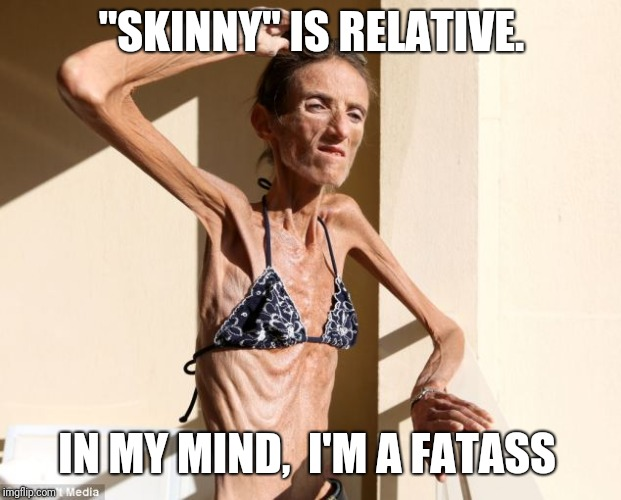 """SKINNY"" IS RELATIVE. IN MY MIND,  I'M A FATASS 