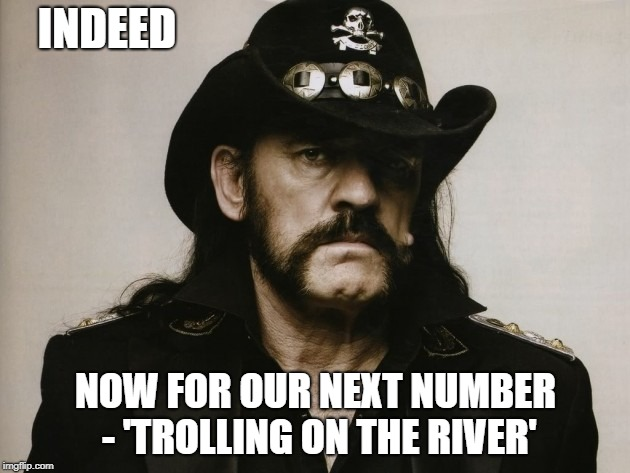 INDEED NOW FOR OUR NEXT NUMBER - 'TROLLING ON THE RIVER' | made w/ Imgflip meme maker