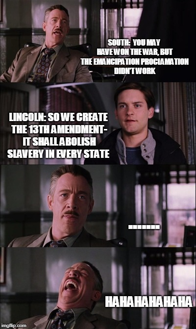 Spiderman Laugh Meme | SOUTH:  YOU MAY HAVE WON THE WAR, BUT THE EMANCIPATION PROCLAMATION DIDN'T WORK LINCOLN: SO WE CREATE THE 13TH AMENDMENT- IT SHALL ABOLISH S | image tagged in memes,spiderman laugh | made w/ Imgflip meme maker