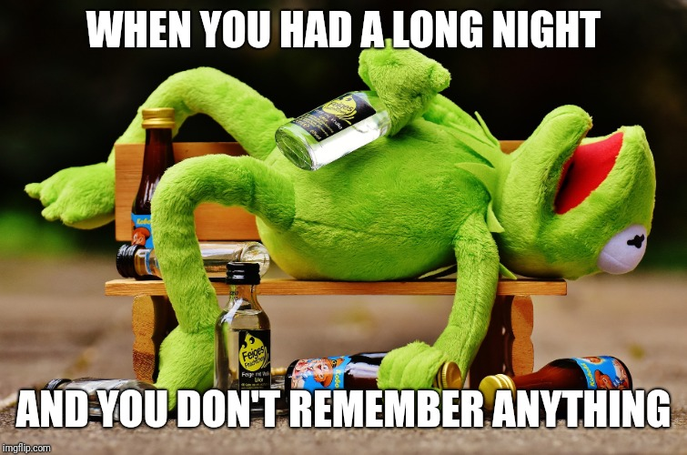 Kermit drunk | WHEN YOU HAD A LONG NIGHT AND YOU DON'T REMEMBER ANYTHING | image tagged in kermit the frog,drunk | made w/ Imgflip meme maker