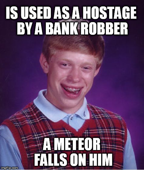 Bad Luck Brian Meme | IS USED AS A HOSTAGE BY A BANK ROBBER A METEOR FALLS ON HIM | image tagged in memes,bad luck brian | made w/ Imgflip meme maker