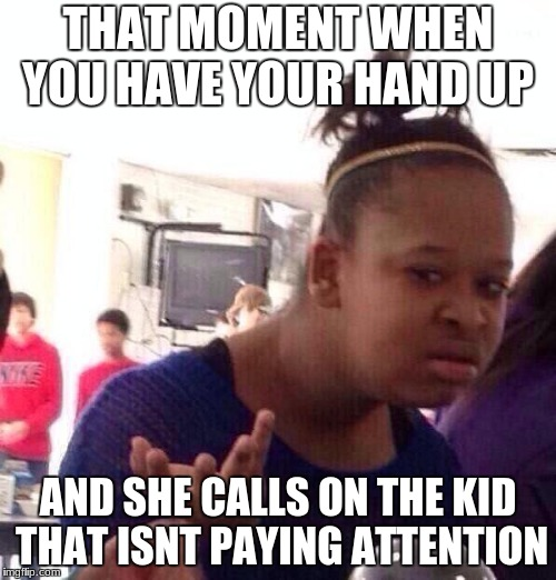 Black Girl Wat Meme | THAT MOMENT WHEN YOU HAVE YOUR HAND UP AND SHE CALLS ON THE KID THAT ISNT PAYING ATTENTION | image tagged in memes,black girl wat | made w/ Imgflip meme maker