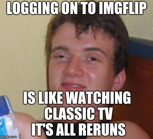 10 Guy Meme | LOGGING ON TO IMGFLIP IS LIKE WATCHING CLASSIC TV IT'S ALL RERUNS | image tagged in memes,10 guy | made w/ Imgflip meme maker