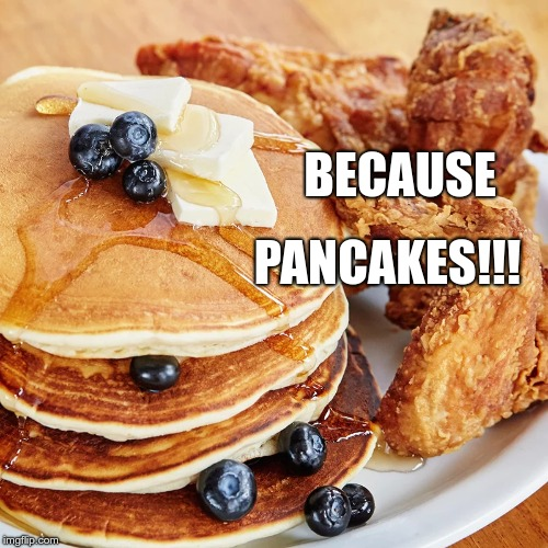 Because pancakes! | BECAUSE PANCAKES!!! | image tagged in why,pancakes | made w/ Imgflip meme maker