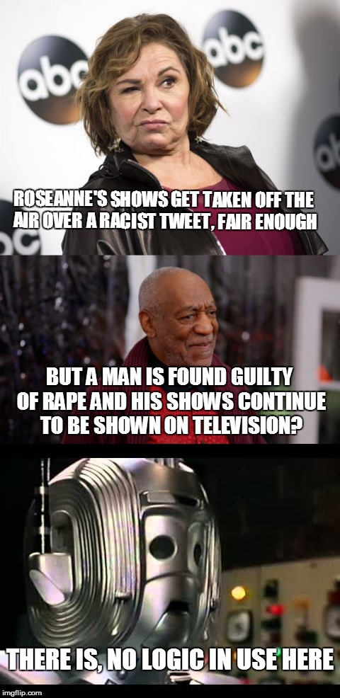 I'm Confused Here | ROSEANNE'S SHOWS GET TAKEN OFF THE AIR OVER A RACIST TWEET, FAIR ENOUGH THERE IS, NO LOGIC IN USE HERE BUT A MAN IS FOUND GUILTY OF **PE AND | image tagged in roseanne barr,bill cosby,illogical,cyberman | made w/ Imgflip meme maker