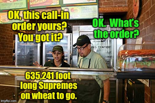 OK, this call-in order yours?  You got it? OK.  What's the order? 635,241 foot long Supremes on wheat to go. | made w/ Imgflip meme maker