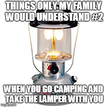 Lamper meme | THINGS ONLY MY FAMILY WOULD UNDERSTAND #2 WHEN YOU GO CAMPING AND TAKE THE LAMPER WITH YOU | image tagged in family | made w/ Imgflip meme maker