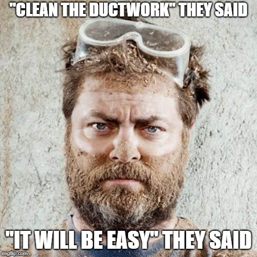 """CLEAN THE DUCTWORK"" THEY SAID ""IT WILL BE EASY"" THEY SAID 
