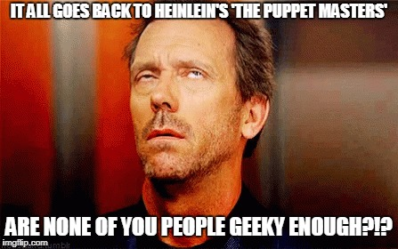IT ALL GOES BACK TO HEINLEIN'S 'THE PUPPET MASTERS' ARE NONE OF YOU PEOPLE GEEKY ENOUGH?!? | made w/ Imgflip meme maker