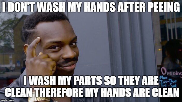 Birdbathing | I DON'T WASH MY HANDS AFTER PEEING I WASH MY PARTS SO THEY ARE CLEAN THEREFORE MY HANDS ARE CLEAN | image tagged in memes,roll safe think about it | made w/ Imgflip meme maker