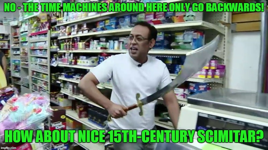 NO - THE TIME MACHINES AROUND HERE ONLY GO BACKWARDS! HOW ABOUT NICE 15TH-CENTURY SCIMITAR? | made w/ Imgflip meme maker