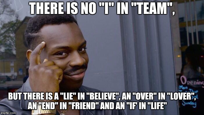 "Roll Safe Think About It Meme | THERE IS NO ""I"" IN ""TEAM"", BUT THERE IS A ""LIE"" IN ""BELIEVE"", AN ""OVER"" IN ""LOVER"", AN ""END"" IN ""FRIEND"" AND AN ""IF' IN ""LIFE"" 