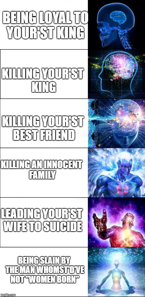 Expanding brain | BEING LOYAL TO YOUR'ST KING KILLING YOUR'ST KING KILLING YOUR'ST BEST FRIEND KILLING AN INNOCENT FAMILY LEADING YOUR'ST WIFE TO SUICIDE BEIN | image tagged in expanding brain | made w/ Imgflip meme maker