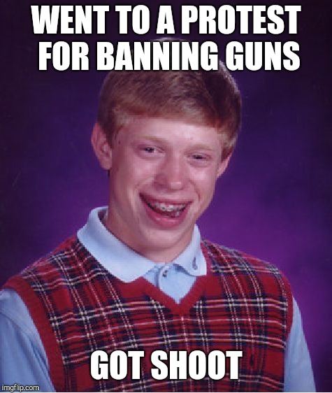 Bad Luck Brian Meme | WENT TO A PROTEST FOR BANNING GUNS GOT SHOOT | image tagged in memes,bad luck brian,jokes,funny,gun control,protest | made w/ Imgflip meme maker