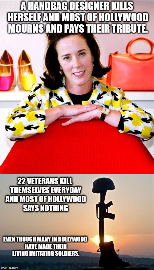 Thank you famous people..  | A HANDBAG DESIGNER KILLS HERSELF AND MOST OF HOLLYWOOD MOURNS AND PAYS THEIR TRIBUTE. 22 VETERANS KILL THEMSELVES EVERYDAY AND MOST OF HOLLY | image tagged in kate spade,veterans,suicide,chelsea clinton | made w/ Imgflip meme maker
