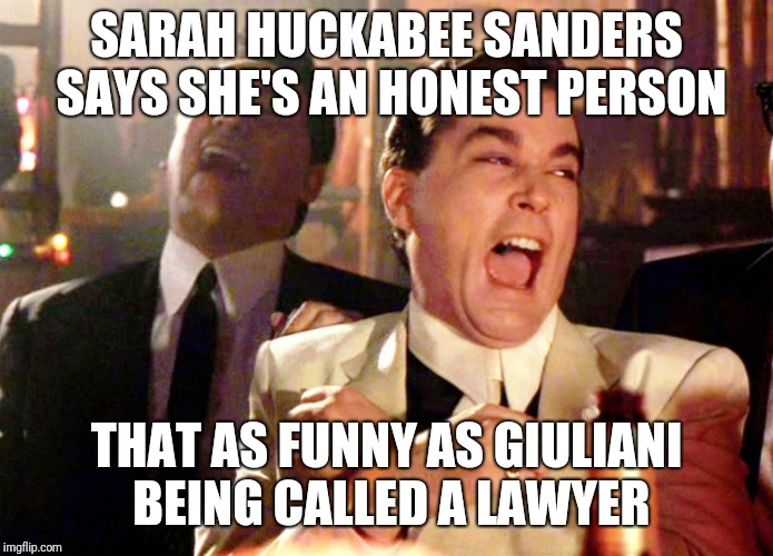 Good Fellas Hilarious Meme | SARAH HUCKABEE SANDERS SAYS SHE'S AN HONEST PERSON THAT AS FUNNY AS GIULIANI BEING CALLED A LAWYER | image tagged in memes,good fellas hilarious | made w/ Imgflip meme maker