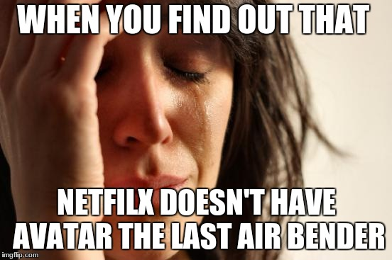 First World Problems Meme | WHEN YOU FIND OUT THAT NETFILX DOESN'T HAVE AVATAR THE LAST AIR BENDER | image tagged in memes,first world problems | made w/ Imgflip meme maker