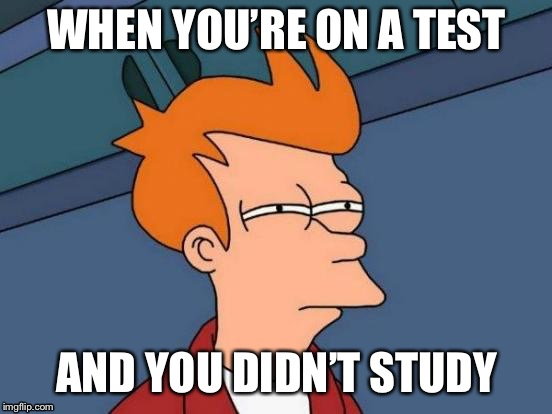 Futurama Fry Meme | WHEN YOU'RE ON A TEST AND YOU DIDN'T STUDY | image tagged in memes,futurama fry | made w/ Imgflip meme maker