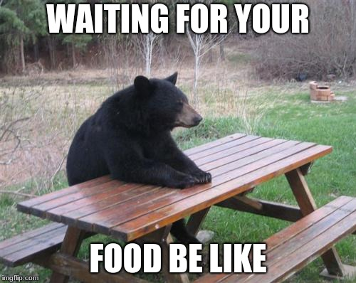 Bad Luck Bear Meme | WAITING FOR YOUR FOOD BE LIKE | image tagged in memes,bad luck bear,food,waiting,boredom,now that's something i haven't seen in a long time | made w/ Imgflip meme maker