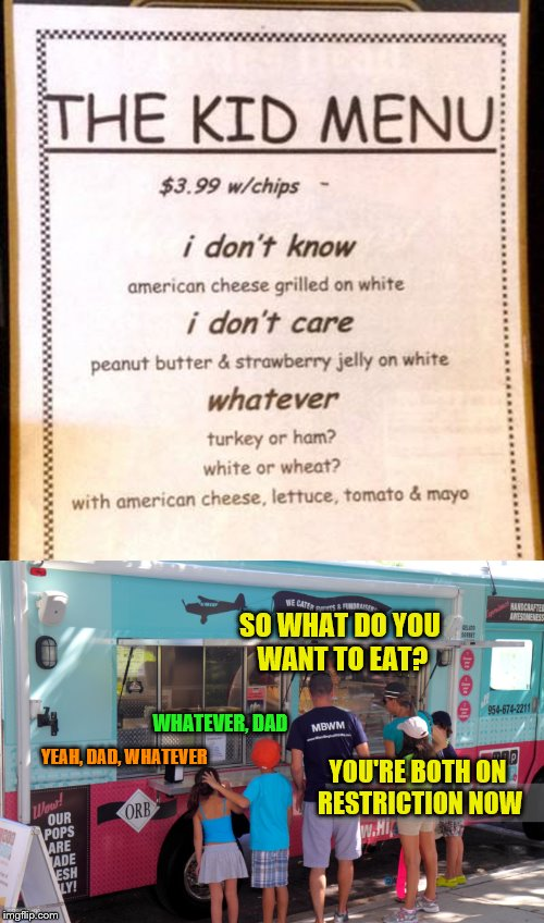 Read the sign, Dad.  Or whatever. |  SO WHAT DO YOU WANT TO EAT? WHATEVER, DAD; YEAH, DAD, WHATEVER; YOU'RE BOTH ON RESTRICTION NOW | image tagged in memes,kid menu,family ordering food,misunderstanding | made w/ Imgflip meme maker