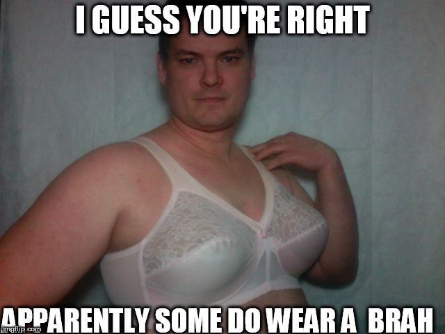 I GUESS YOU'RE RIGHT APPARENTLY SOME DO WEAR A  BRAH | made w/ Imgflip meme maker