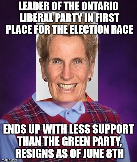 Bad Luck Kathleen Wynne | LEADER OF THE ONTARIO LIBERAL PARTY IN FIRST PLACE FOR THE ELECTION RACE ENDS UP WITH LESS SUPPORT THAN THE GREEN PARTY, RESIGNS AS OF JUNE  | image tagged in canada,memes,election | made w/ Imgflip meme maker