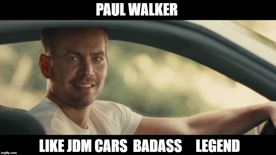 PAUL WALKER LIKE JDM CARS  BADASS     LEGEND | image tagged in paul walker | made w/ Imgflip meme maker