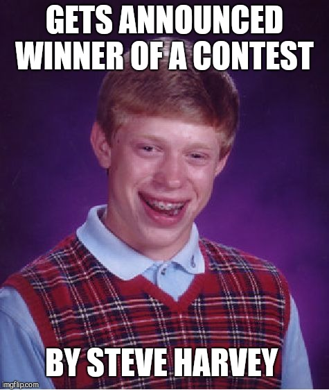 Bad Luck Brian Meme | GETS ANNOUNCED WINNER OF A CONTEST BY STEVE HARVEY | image tagged in memes,bad luck brian | made w/ Imgflip meme maker