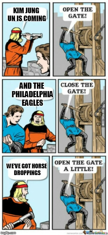 Meanwhile in Washington D.C. | KIM JUNG UN IS COMING AND THE PHILADELPHIA EAGLES WE'VE GOT HORSE DROPPINGS | image tagged in open the gate a little | made w/ Imgflip meme maker