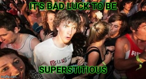Fear breeds fear, right? |  IT'S BAD LUCK TO BE; SUPERSTITIOUS | image tagged in memes,sudden clarity clarence,superstition,bad luck,fear | made w/ Imgflip meme maker