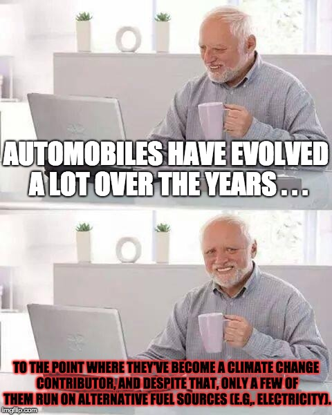 Automobiles and Climate Change | AUTOMOBILES HAVE EVOLVED A LOT OVER THE YEARS . . . TO THE POINT WHERE THEY'VE BECOME A CLIMATE CHANGE CONTRIBUTOR, AND DESPITE THAT, ONLY A | image tagged in memes,hide the pain harold,climate change,cars | made w/ Imgflip meme maker