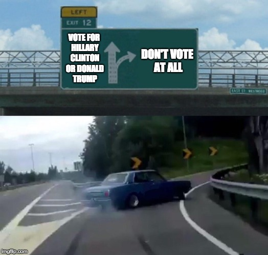 Voting for Two Evils with Electoral College Like . . . | VOTE FOR HILLARY CLINTON OR DONALD TRUMP DON'T VOTE AT ALL | image tagged in memes,left exit 12 off ramp,electoral college,hillary clinton,donald trump,2016 election | made w/ Imgflip meme maker