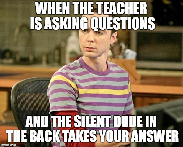 Trivia Sheldon | WHEN THE TEACHER IS ASKING QUESTIONS AND THE SILENT DUDE IN THE BACK TAKES YOUR ANSWER | image tagged in trivia sheldon | made w/ Imgflip meme maker