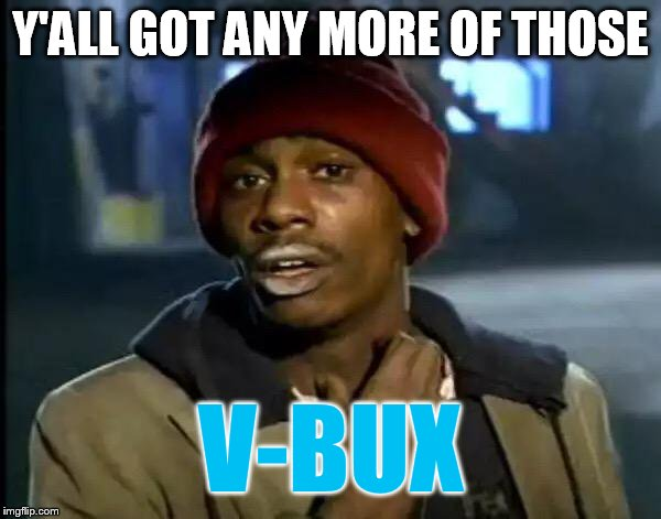 Y'all Got Any More Of That Meme | Y'ALL GOT ANY MORE OF THOSE V-BUX | image tagged in memes,y'all got any more of that | made w/ Imgflip meme maker