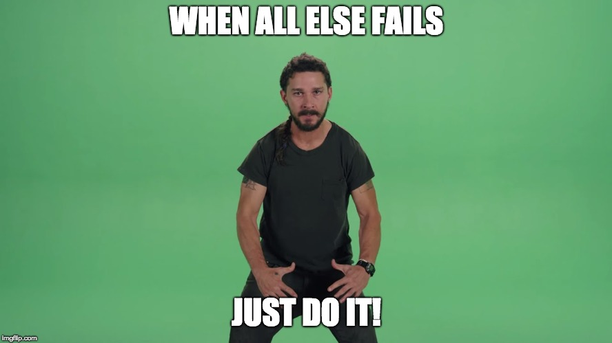 Just do it meme | WHEN ALL ELSE FAILS JUST DO IT! | image tagged in plans | made w/ Imgflip meme maker