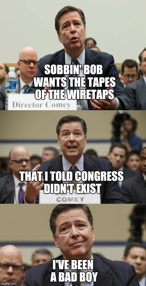 The real indictment America is waiting for | SOBBIN' BOB WANTS THE TAPES OF THE WIRETAPS I'VE BEEN A BAD BOY THAT I TOLD CONGRESS DIDN'T EXIST | image tagged in james comey bad pun,phony,comey,prison,future | made w/ Imgflip meme maker