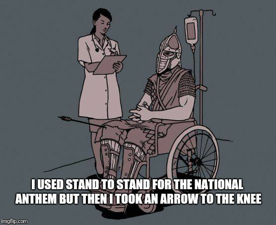 I USED STAND TO STAND FOR THE NATIONAL ANTHEM BUT THEN I TOOK AN ARROW TO THE KNEE | image tagged in skyrim guard | made w/ Imgflip meme maker