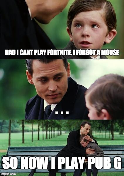 Life without a mouse must suck if your a gamer. | DAD I CANT PLAY FORTNITE, I FORGOT A MOUSE . . . SO NOW I PLAY PUB G | image tagged in memes,finding neverland | made w/ Imgflip meme maker