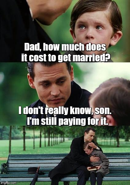 Finding Neverland Meme | Dad, how much does it cost to get married? I don't really know, son.   I'm still paying for it. | image tagged in memes,finding neverland,marriage | made w/ Imgflip meme maker