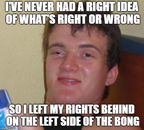I'VE NEVER HAD A RIGHT IDEA OF WHAT'S RIGHT OR WRONG SO I LEFT MY RIGHTS BEHIND ON THE LEFT SIDE OF THE BONG | made w/ Imgflip meme maker