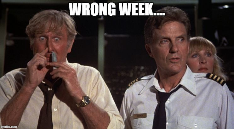 airplane glue | WRONG WEEK.... | image tagged in airplane glue | made w/ Imgflip meme maker