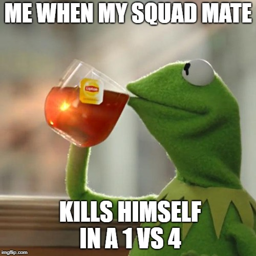 But Thats None Of My Business Meme | ME WHEN MY SQUAD MATE KILLS HIMSELF IN A 1 VS 4 | image tagged in memes,but thats none of my business,kermit the frog | made w/ Imgflip meme maker