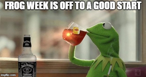 Frog week.  June 4-10 | FROG WEEK IS OFF TO A GOOD START | image tagged in frog week,jack daniels | made w/ Imgflip meme maker