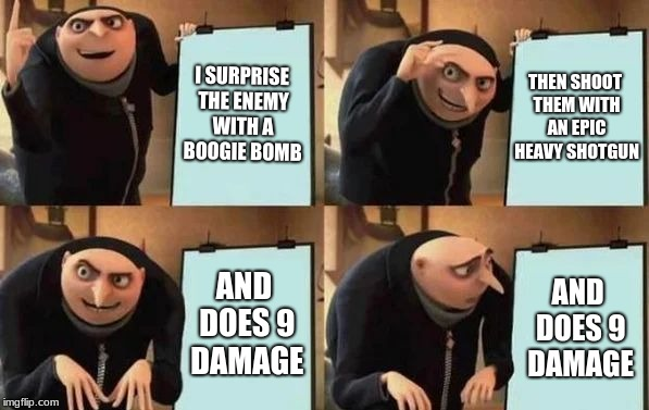 Gru's Plan | I SURPRISE THE ENEMY WITH A BOOGIE BOMB THEN SHOOT THEM WITH AN EPIC HEAVY SHOTGUN AND DOES 9 DAMAGE AND DOES 9 DAMAGE | image tagged in gru's plan | made w/ Imgflip meme maker